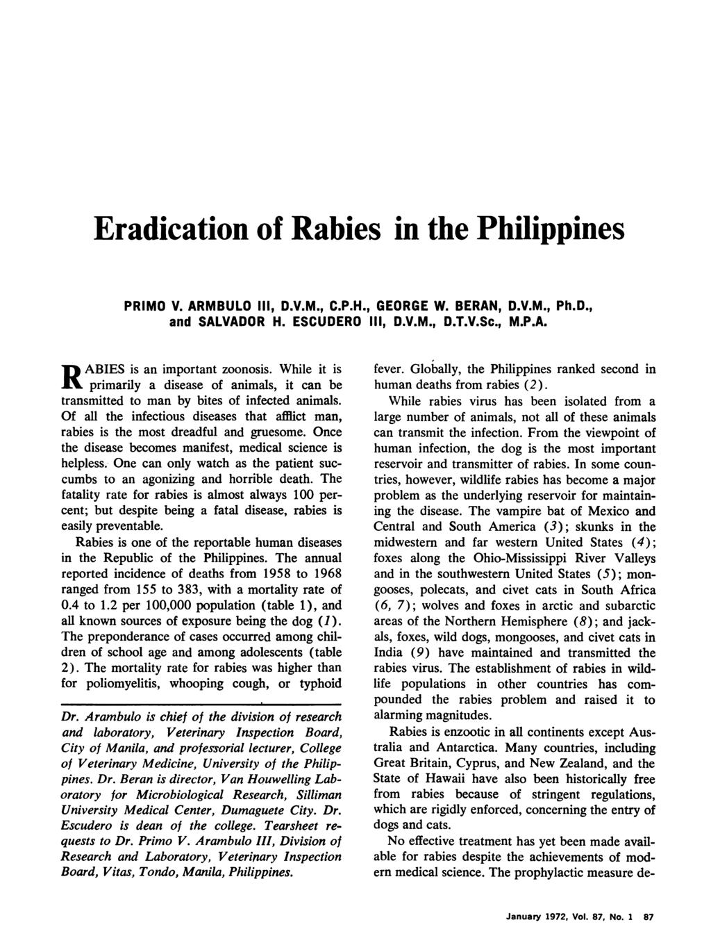 Eradication of Rabies in the Philippines PRIMO V. ARMBULO 111, D.V.M., C.P.H., GEORGE W. BERAN, D.V.M., Ph.D., and SALVADOR H. ESCUDERO III, D.V.M., D.T.V.Sc., M.P.A. RABIES is an important zoonosis.
